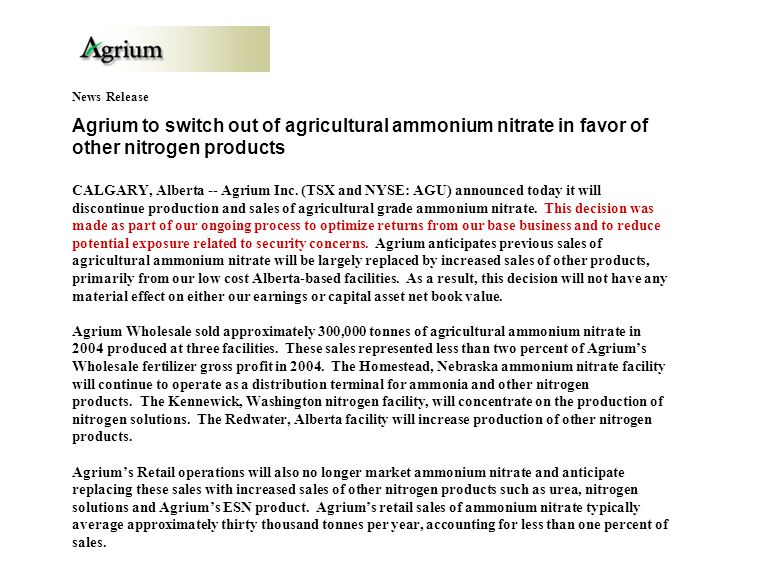 News Release Agrium to switch out of agricultural ammonium nitrate in favor of other nitrogen products CALGARY, Alberta -- Agrium Inc.