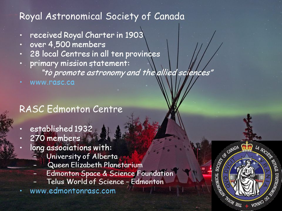 Royal Astronomical Society of Canada received Royal Charter in 1903 over 4,500 members 28 local Centres in all ten provinces primary mission statement: to promote astronomy and the allied sciences www.rasc.ca RASC Edmonton Centre established 1932 270 members long associations with: – University of Alberta – Queen Elizabeth Planetarium – Edmonton Space & Science Foundation – Telus World of Science – Edmonton www.edmontonrasc.com