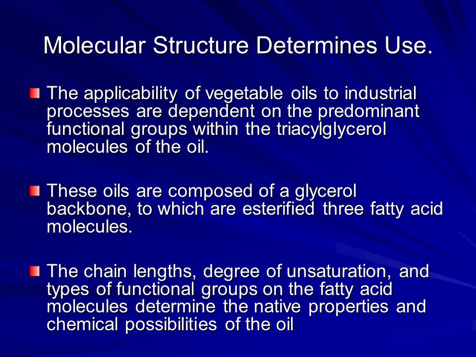 Molecular Structure Determines Use. The applicability of vegetable oils to industrial processes are dependent on the predominant functional groups wit