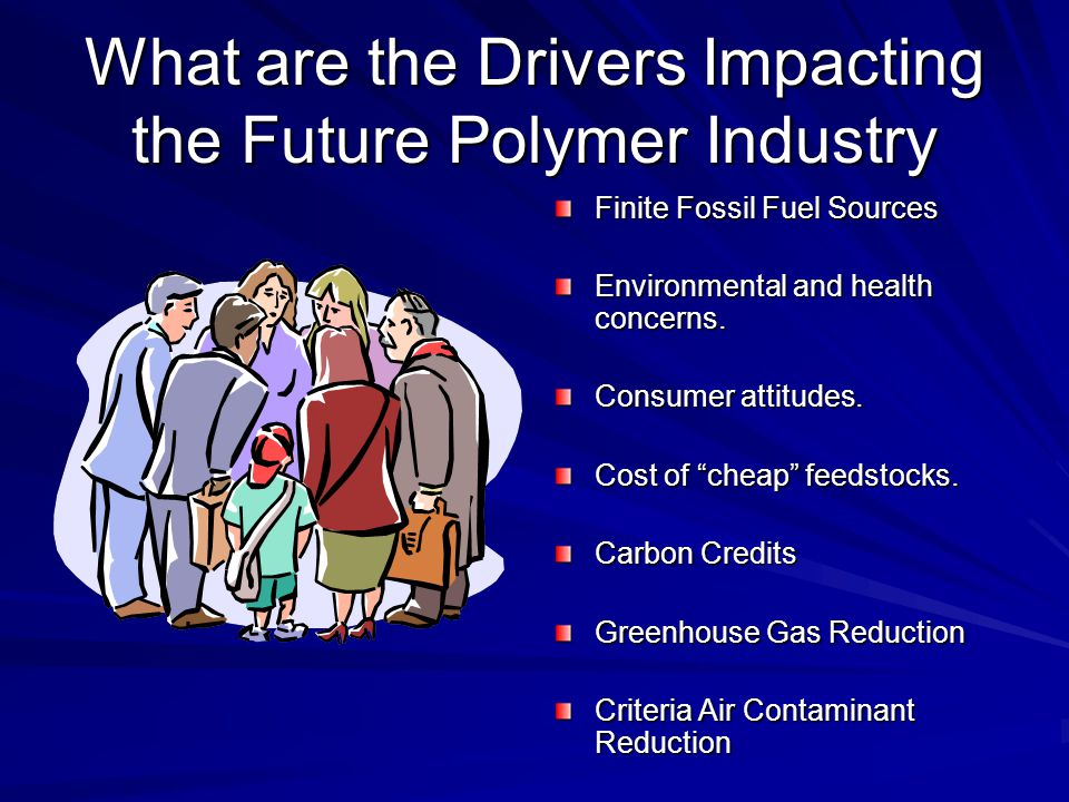 """What are the Drivers Impacting the Future Polymer Industry Finite Fossil Fuel Sources Environmental and health concerns. Consumer attitudes. Cost of """""""