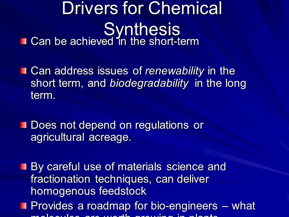 Drivers for Chemical Synthesis Can be achieved in the short-term Can address issues of renewability in the short term, and biodegradability in the lon