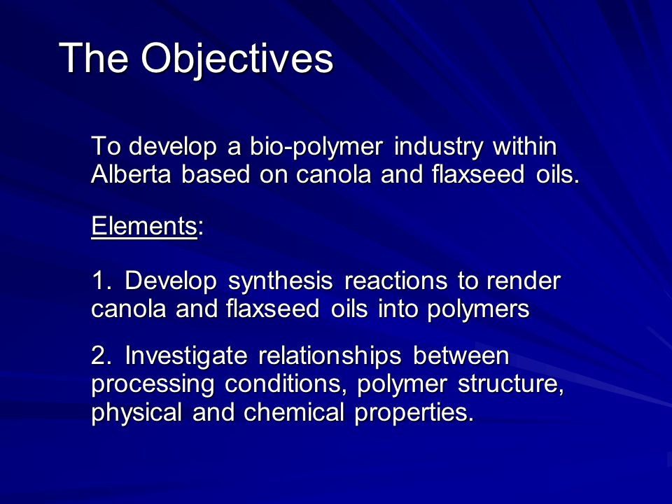 The Objectives To develop a bio-polymer industry within Alberta based on canola and flaxseed oils. Elements: 1.Develop synthesis reactions to render c