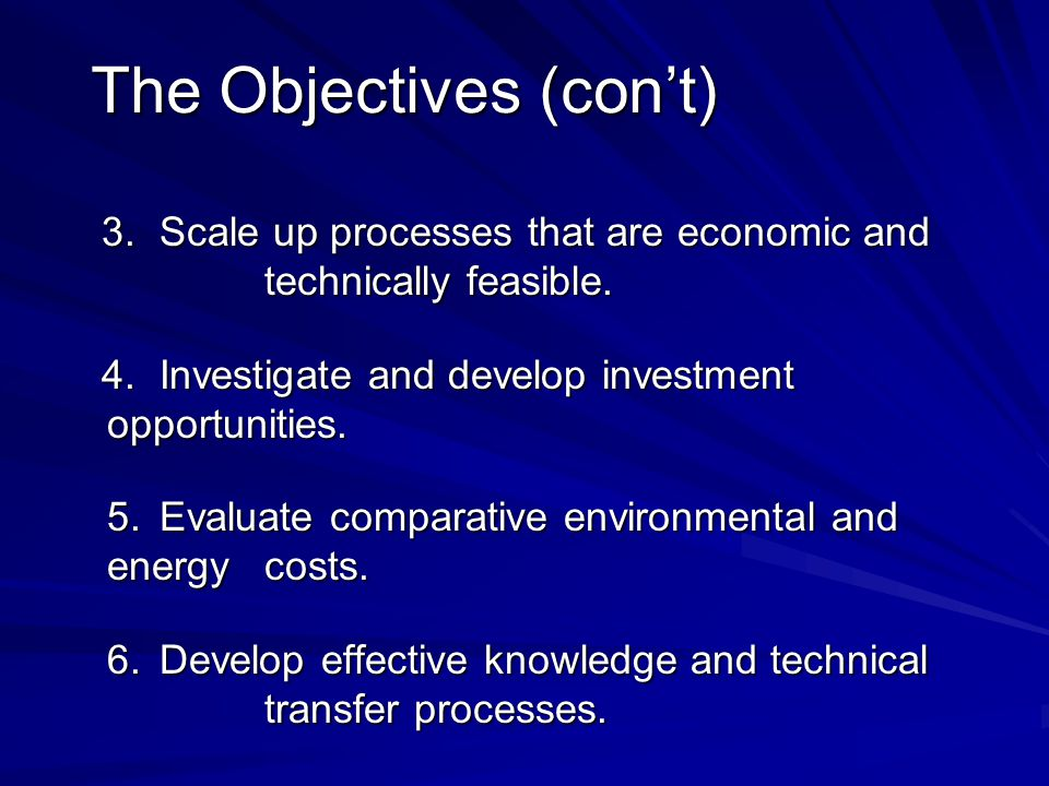 The Objectives (con't) 3.Scale up processes that are economic and technically feasible. 4.Investigate and develop investment opportunities. 5.Evaluate