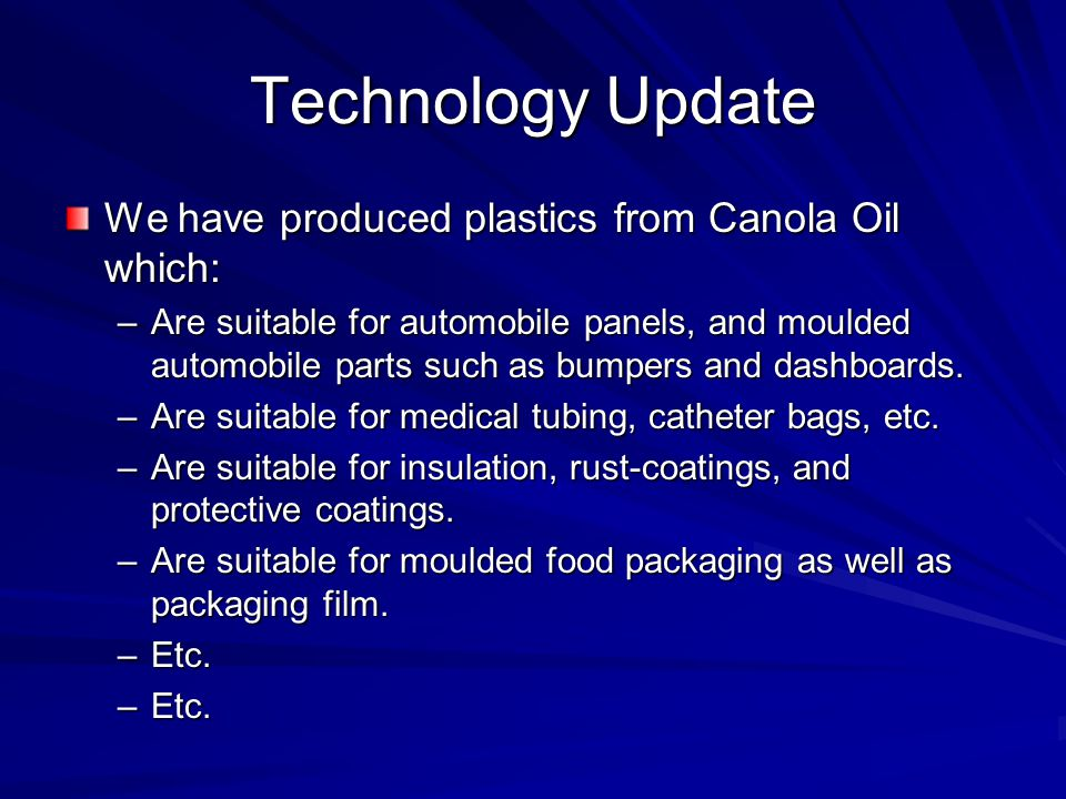 Technology Update We have produced plastics from Canola Oil which: –Are suitable for automobile panels, and moulded automobile parts such as bumpers a