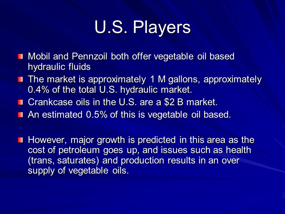 U.S. Players Mobil and Pennzoil both offer vegetable oil based hydraulic fluids The market is approximately 1 M gallons, approximately 0.4% of the tot