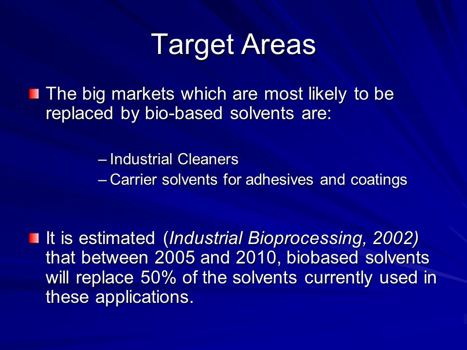Target Areas The big markets which are most likely to be replaced by bio-based solvents are: –Industrial Cleaners –Carrier solvents for adhesives and