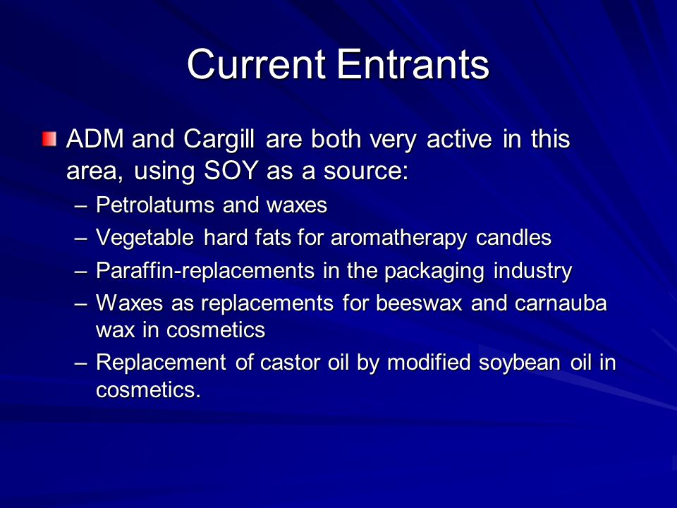Current Entrants ADM and Cargill are both very active in this area, using SOY as a source: –Petrolatums and waxes –Vegetable hard fats for aromatherap