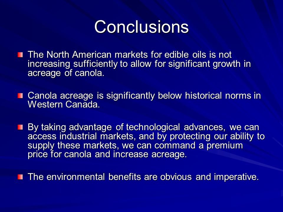 Conclusions The North American markets for edible oils is not increasing sufficiently to allow for significant growth in acreage of canola. Canola acr