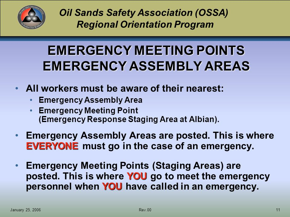 Oil Sands Safety Association (OSSA) Regional Orientation Program January 25, 2006Rev.0011 EMERGENCY MEETING POINTS EMERGENCY ASSEMBLY AREAS All workers must be aware of their nearest: Emergency Assembly Area Emergency Meeting Point (Emergency Response Staging Area at Albian).