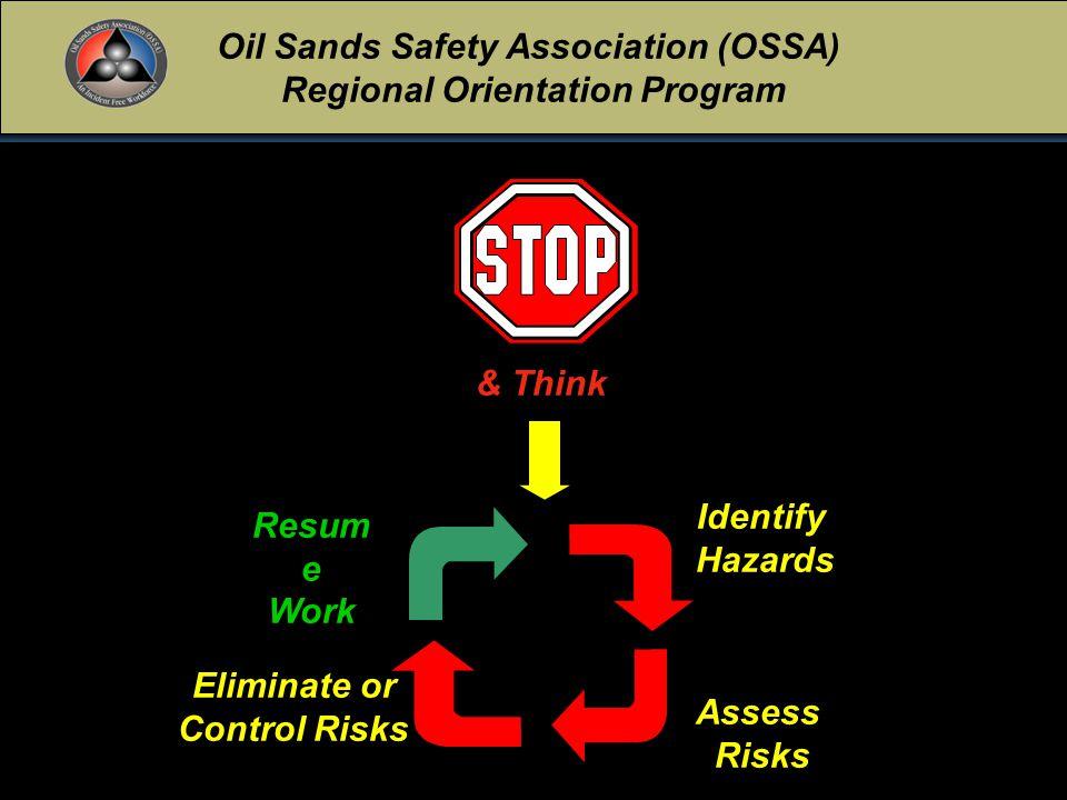 Oil Sands Safety Association (OSSA) Regional Orientation Program January 25, 2006Rev.0018 Resum e Work Eliminate or Control Risks IdentifyHazards AssessRisks & Think