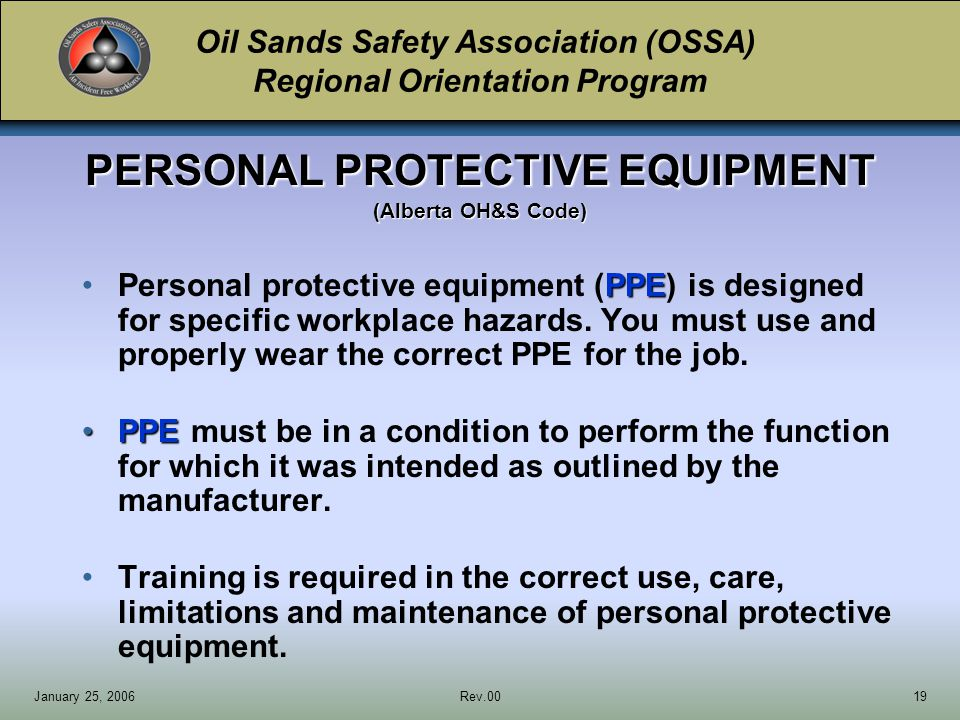 Oil Sands Safety Association (OSSA) Regional Orientation Program January 25, 2006Rev.0019 PERSONAL PROTECTIVE EQUIPMENT (Alberta OH&S Code) PPEPersonal protective equipment (PPE) is designed for specific workplace hazards.