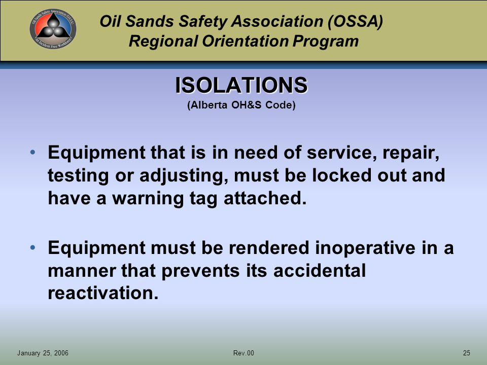 Oil Sands Safety Association (OSSA) Regional Orientation Program January 25, 2006Rev.0025 Equipment that is in need of service, repair, testing or adjusting, must be locked out and have a warning tag attached.