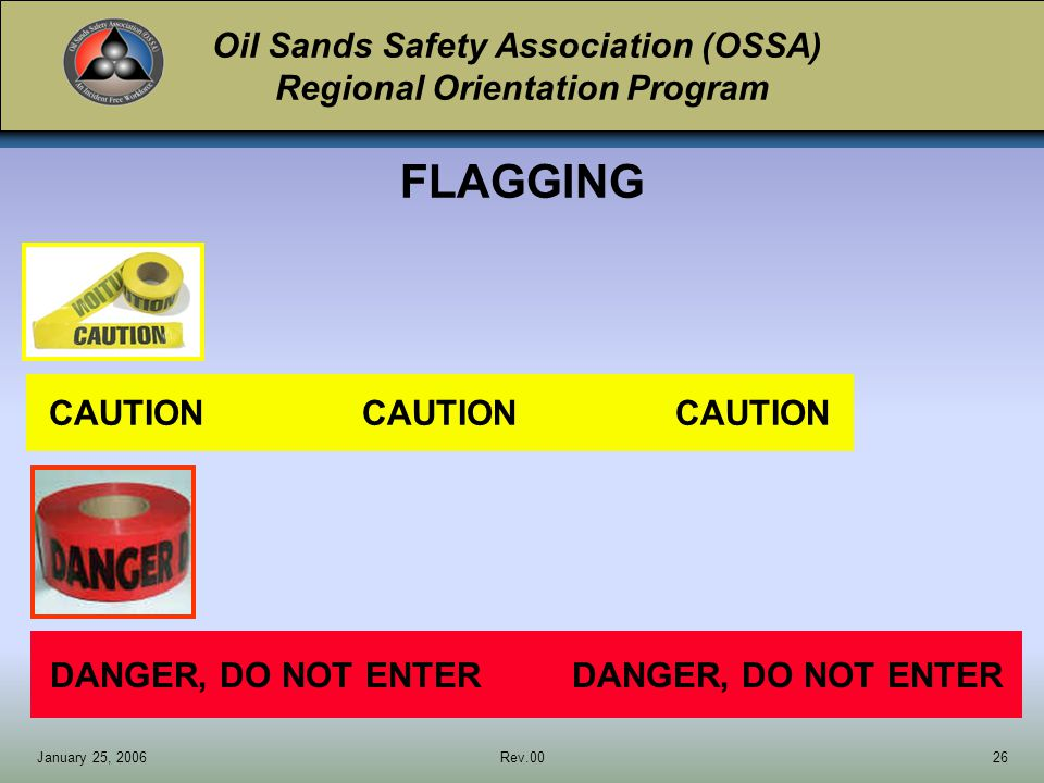 Oil Sands Safety Association (OSSA) Regional Orientation Program January 25, 2006Rev.0026 DANGER, DO NOT ENTER CAUTIONCAUTIONCAUTION FLAGGING