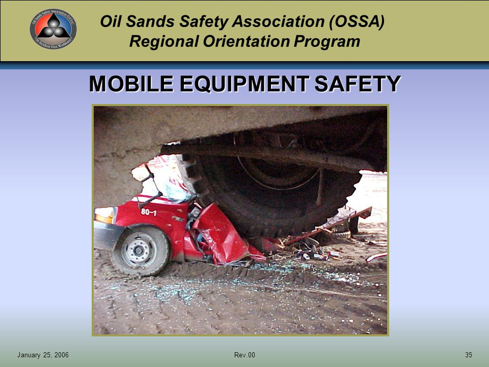 Oil Sands Safety Association (OSSA) Regional Orientation Program January 25, 2006Rev.0035 MOBILE EQUIPMENT SAFETY