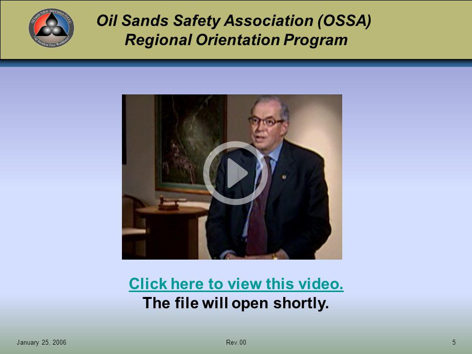 Oil Sands Safety Association (OSSA) Regional Orientation Program January 25, 2006Rev.0016 Click here to view this video.