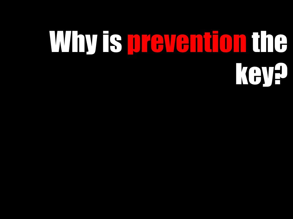 Why is prevention the key