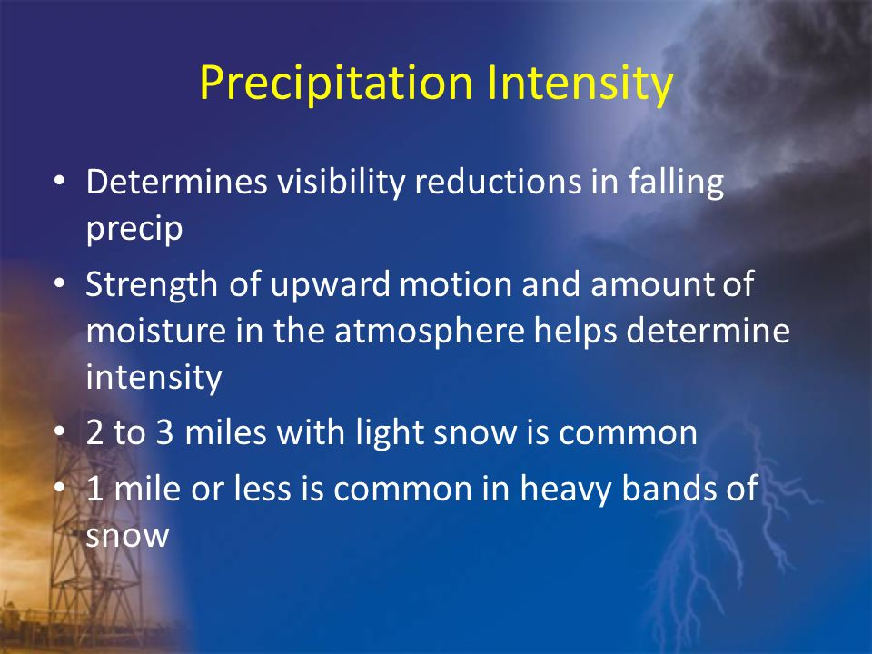 Precipitation Intensity Determines visibility reductions in falling precip Strength of upward motion and amount of moisture in the atmosphere helps determine intensity 2 to 3 miles with light snow is common 1 mile or less is common in heavy bands of snow