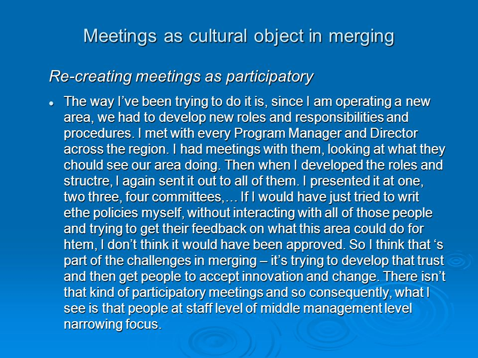 Meetings as cultural object in merging Re-creating meetings as participatory The way I've been trying to do it is, since I am operating a new area, we had to develop new roles and responsibilities and procedures.