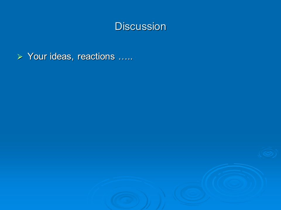 Discussion  Your ideas, reactions …..