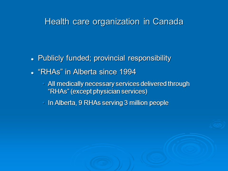 Publicly funded; provincial responsibility Publicly funded; provincial responsibility RHAs in Alberta since 1994 RHAs in Alberta since 1994 All medically necessary services delivered through RHAs (except physician services)All medically necessary services delivered through RHAs (except physician services) In Alberta, 9 RHAs serving 3 million peopleIn Alberta, 9 RHAs serving 3 million people Health care organization in Canada