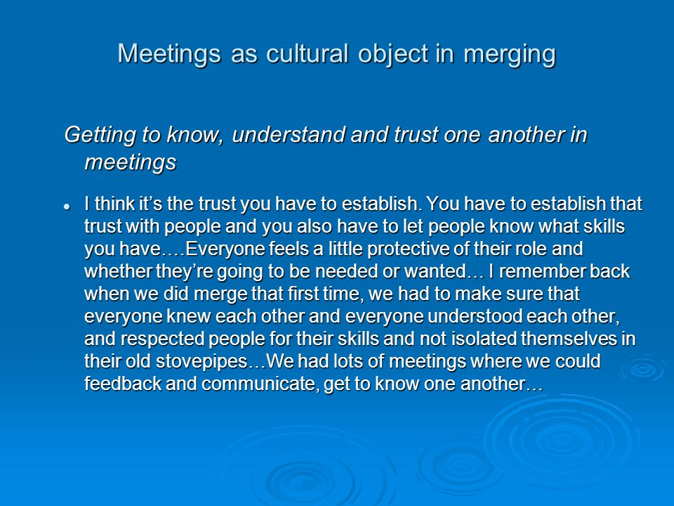 Meetings as cultural object in merging Getting to know, understand and trust one another in meetings Everything had to be a meeting, it had to be … you know, if we wanted to develop that trust.
