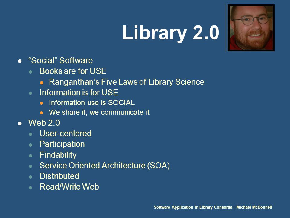 Software Application in Library Consortia - Michael McDonnell Library 2.0 Social Software Books are for USE Ranganthan's Five Laws of Library Science Information is for USE Information use is SOCIAL We share it; we communicate it Web 2.0 User-centered Participation Findability Service Oriented Architecture (SOA) Distributed Read/Write Web