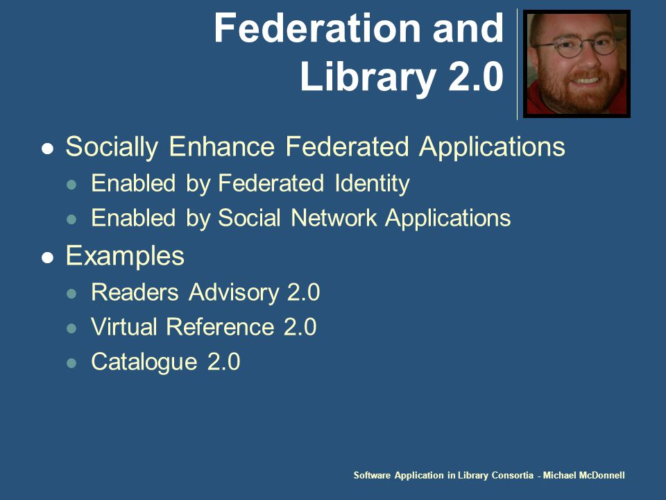 Software Application in Library Consortia - Michael McDonnell Federation and Library 2.0 Socially Enhance Federated Applications Enabled by Federated Identity Enabled by Social Network Applications Examples Readers Advisory 2.0 Virtual Reference 2.0 Catalogue 2.0