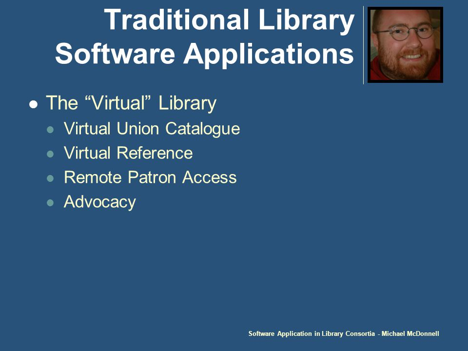 Software Application in Library Consortia - Michael McDonnell Traditional Library Software Applications The Virtual Library Virtual Union Catalogue Virtual Reference Remote Patron Access Advocacy