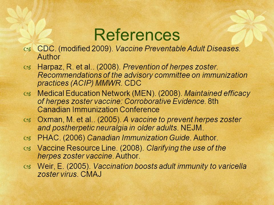 References  CDC. (modified 2009). Vaccine Preventable Adult Diseases. Author  Harpaz, R. et al.. (2008). Prevention of herpes zoster. Recommendation
