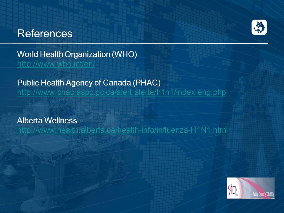 References World Health Organization (WHO) http://www.who.int/en/ Public Health Agency of Canada (PHAC) http://www.phac-aspc.gc.ca/alert-alerte/h1n1/index-eng.php Alberta Wellness http://www.health.alberta.ca/health-info/influenza-H1N1.html