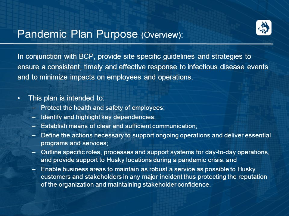 Pandemic Plan Purpose (Overview): In conjunction with BCP, provide site-specific guidelines and strategies to ensure a consistent, timely and effective response to infectious disease events and to minimize impacts on employees and operations.