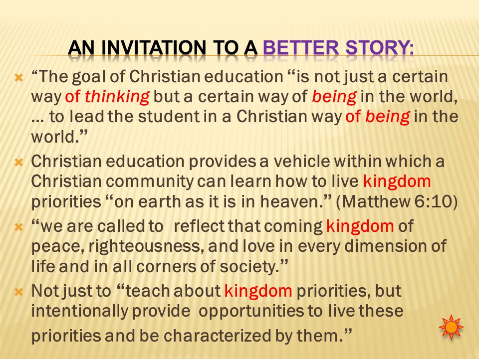  The goal of Christian education is not just a certain way of thinking but a certain way of being in the world, … to lead the student in a Christian way of being in the world.  Christian education provides a vehicle within which a Christian community can learn how to live kingdom priorities on earth as it is in heaven. (Matthew 6:10)  we are called to reflect that coming kingdom of peace, righteousness, and love in every dimension of life and in all corners of society.  Not just to teach about kingdom priorities, but intentionally provide opportunities to live these priorities and be characterized by them.