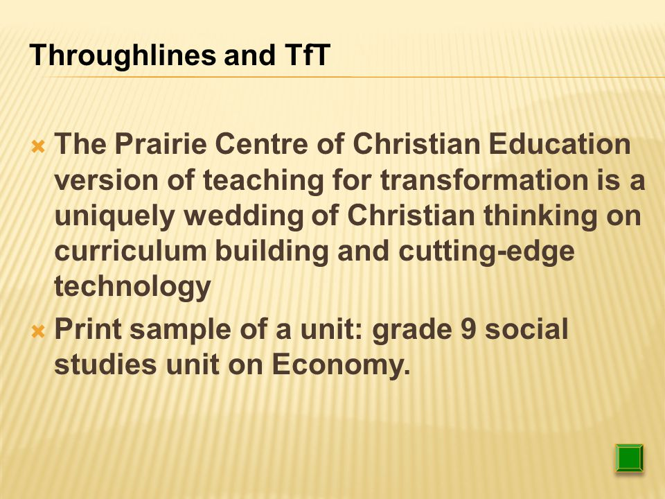  The Prairie Centre of Christian Education version of teaching for transformation is a uniquely wedding of Christian thinking on curriculum building and cutting-edge technology  Print sample of a unit: grade 9 social studies unit on Economy.