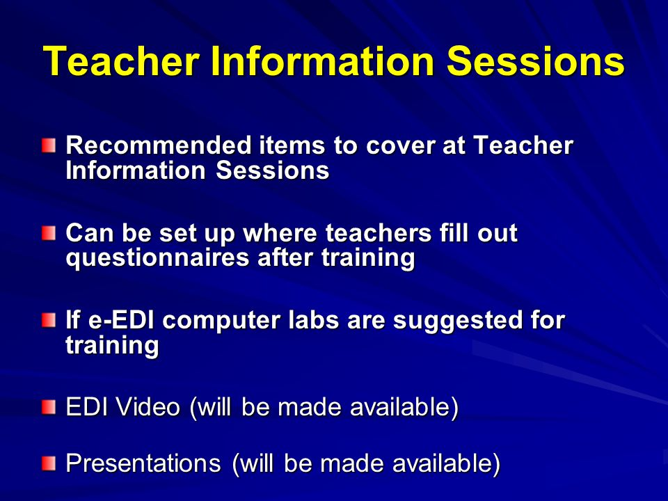 Teacher Information Sessions Recommended items to cover at Teacher Information Sessions Can be set up where teachers fill out questionnaires after training If e-EDI computer labs are suggested for training EDI Video (will be made available) Presentations (will be made available)