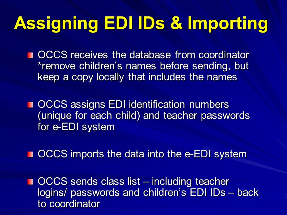 OCCS receives the database from coordinator *remove children's names before sending, but keep a copy locally that includes the names OCCS assigns EDI identification numbers (unique for each child) and teacher passwords for e-EDI system OCCS imports the data into the e-EDI system OCCS sends class list – including teacher logins/ passwords and children's EDI IDs – back to coordinator Assigning EDI IDs & Importing