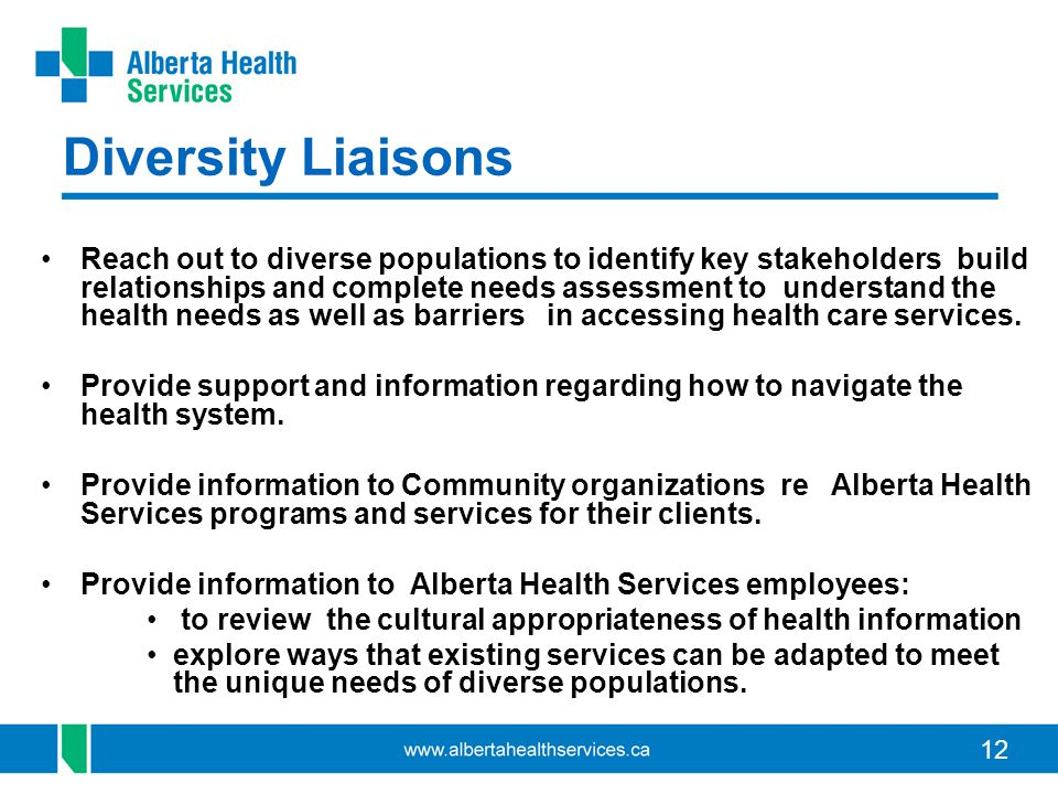 12 Diversity Liaisons Reach out to diverse populations to identify key stakeholders build relationships and complete needs assessment to understand the health needs as well as barriers in accessing health care services.