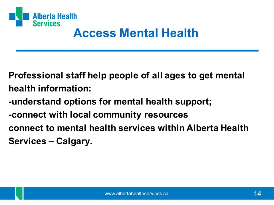 14 Access Mental Health Professional staff help people of all ages to get mental health information: -understand options for mental health support; -connect with local community resources connect to mental health services within Alberta Health Services – Calgary.