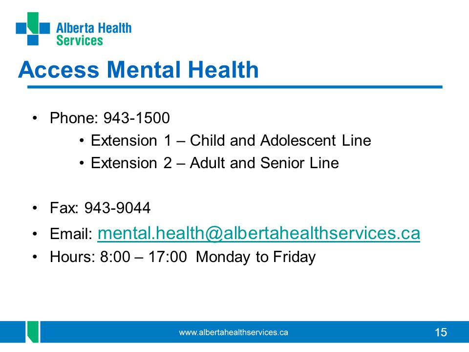 15 Access Mental Health Phone: 943-1500 Extension 1 – Child and Adolescent Line Extension 2 – Adult and Senior Line Fax: 943-9044 Email: mental.health@albertahealthservices.ca mental.health@albertahealthservices.ca Hours: 8:00 – 17:00 Monday to Friday