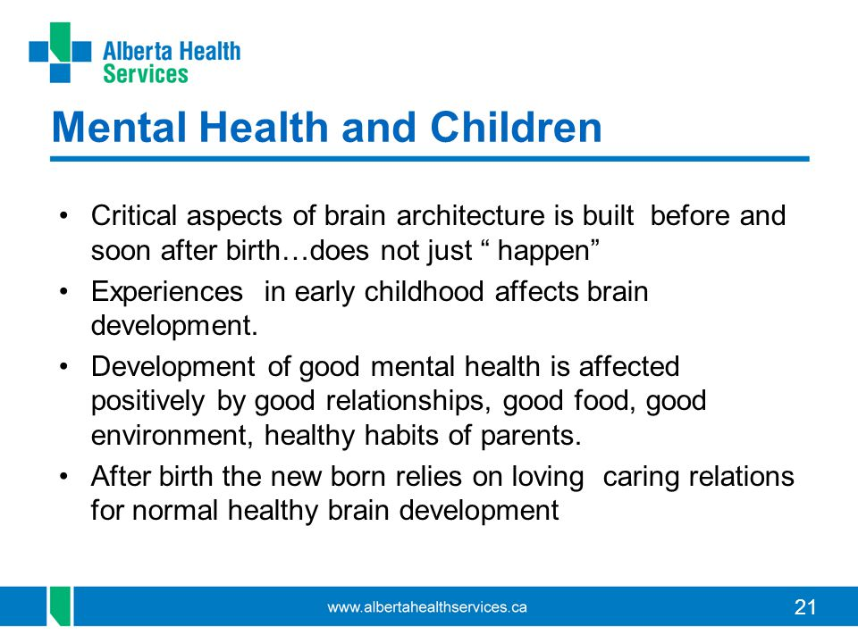 21 Mental Health and Children Critical aspects of brain architecture is built before and soon after birth…does not just happen Experiences in early childhood affects brain development.