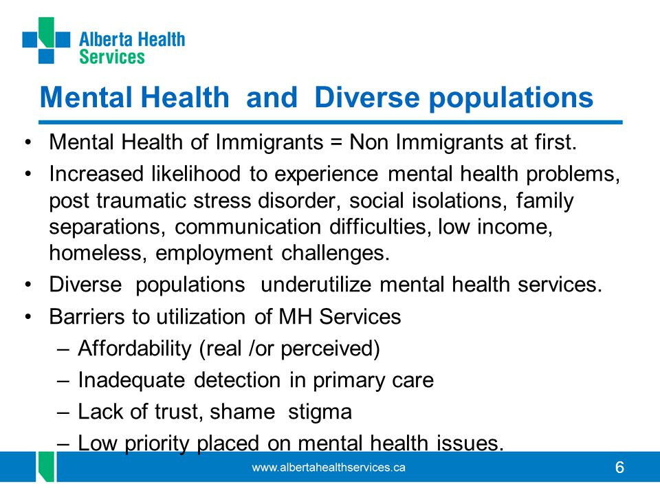 6 Mental Health and Diverse populations Mental Health of Immigrants = Non Immigrants at first.