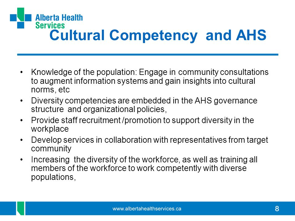 8 Cultural Competency and AHS Knowledge of the population: Engage in community consultations to augment information systems and gain insights into cultural norms, etc Diversity competencies are embedded in the AHS governance structure and organizational policies, Provide staff recruitment /promotion to support diversity in the workplace Develop services in collaboration with representatives from target community Increasing the diversity of the workforce, as well as training all members of the workforce to work competently with diverse populations,
