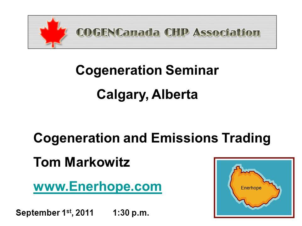 1 Cogeneration and Emissions Trading Tom Markowitz www.Enerhope.com Cogeneration Seminar Calgary, Alberta September 1 st, 2011 1:30 p.m.