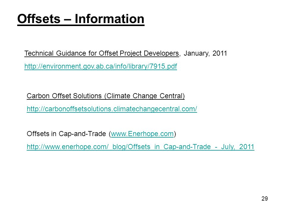 29 Offsets – Information Technical Guidance for Offset Project Developers, January, 2011 http://environment.gov.ab.ca/info/library/7915.pdf Carbon Offset Solutions (Climate Change Central) http://carbonoffsetsolutions.climatechangecentral.com/ Offsets in Cap-and-Trade (www.Enerhope.com)www.Enerhope.com http://www.enerhope.com/_blog/Offsets_in_Cap-and-Trade_-_July,_2011