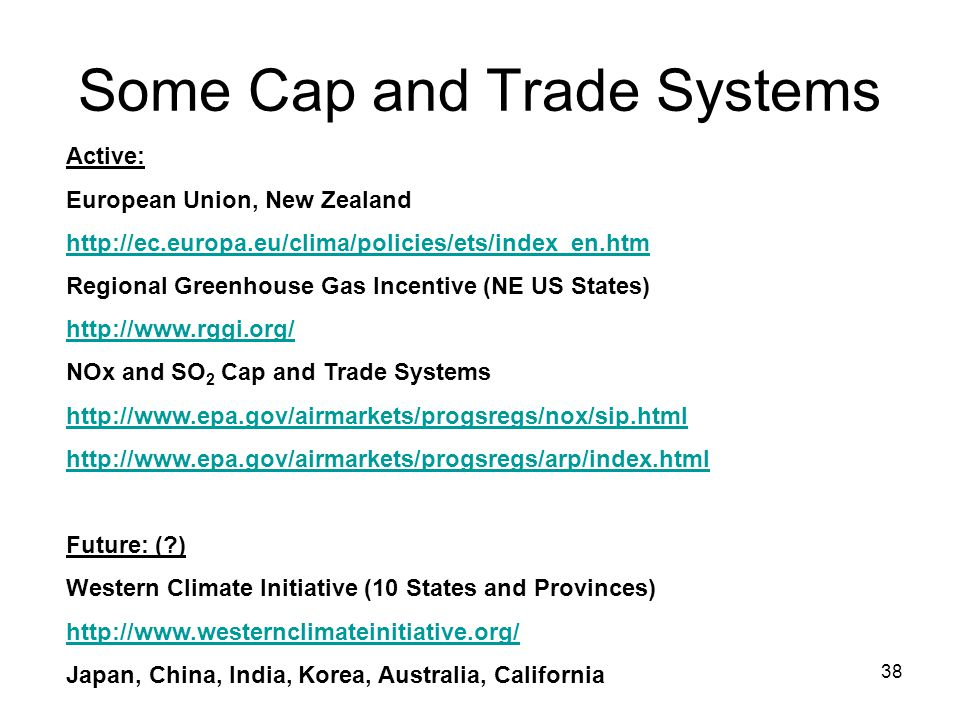 38 Some Cap and Trade Systems Active: European Union, New Zealand http://ec.europa.eu/clima/policies/ets/index_en.htm Regional Greenhouse Gas Incentive (NE US States) http://www.rggi.org/ NOx and SO 2 Cap and Trade Systems http://www.epa.gov/airmarkets/progsregs/nox/sip.html http://www.epa.gov/airmarkets/progsregs/arp/index.html Future: ( ) Western Climate Initiative (10 States and Provinces) http://www.westernclimateinitiative.org/ Japan, China, India, Korea, Australia, California