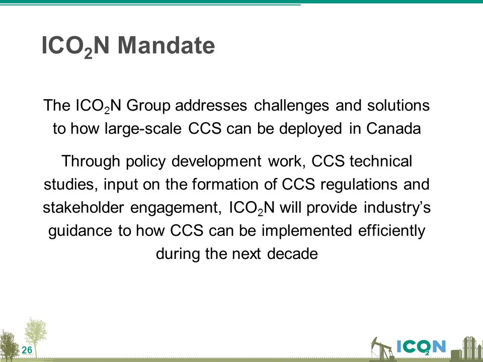 26 The ICO 2 N Group addresses challenges and solutions to how large-scale CCS can be deployed in Canada Through policy development work, CCS technica