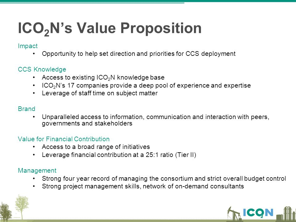 ICO 2 N's Value Proposition Impact Opportunity to help set direction and priorities for CCS deployment CCS Knowledge Access to existing ICO 2 N knowle