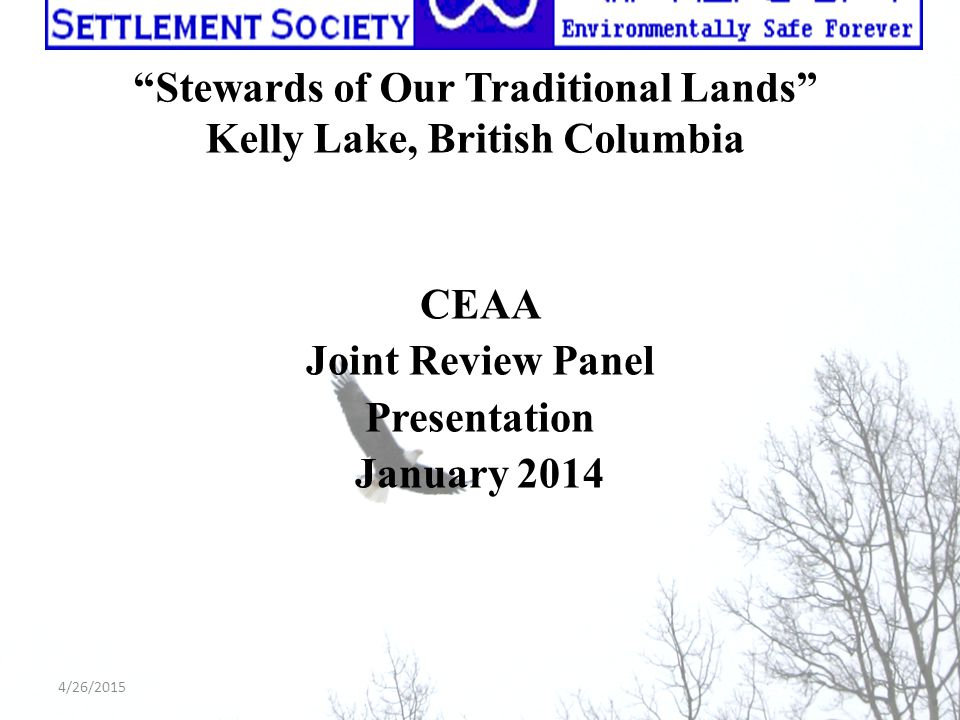 """Stewards of Our Traditional Lands"" Kelly Lake, British Columbia CEAA Joint Review Panel Presentation January 2014 4/26/2015"