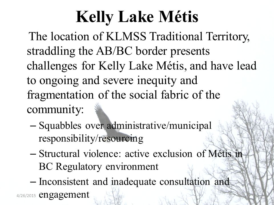 Kelly Lake Métis The location of KLMSS Traditional Territory, straddling the AB/BC border presents challenges for Kelly Lake Métis, and have lead to ongoing and severe inequity and fragmentation of the social fabric of the community: –Squabbles over administrative/municipal responsibility/resourcing –Structural violence: active exclusion of Métis in BC Regulatory environment –Inconsistent and inadequate consultation and engagement 4/26/2015