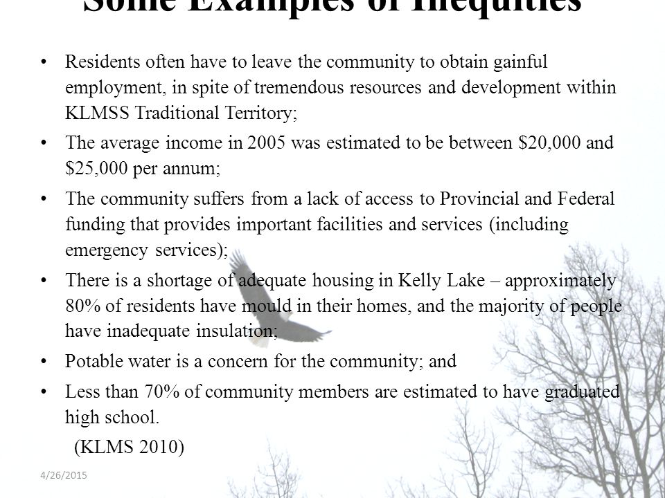 Some Examples of Inequities Residents often have to leave the community to obtain gainful employment, in spite of tremendous resources and development within KLMSS Traditional Territory; The average income in 2005 was estimated to be between $20,000 and $25,000 per annum; The community suffers from a lack of access to Provincial and Federal funding that provides important facilities and services (including emergency services); There is a shortage of adequate housing in Kelly Lake – approximately 80% of residents have mould in their homes, and the majority of people have inadequate insulation; Potable water is a concern for the community; and Less than 70% of community members are estimated to have graduated high school.