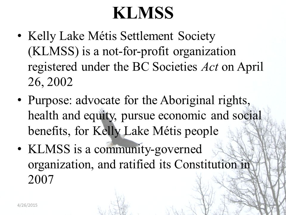 KLMSS Kelly Lake Métis Settlement Society (KLMSS) is a not-for-profit organization registered under the BC Societies Act on April 26, 2002 Purpose: ad